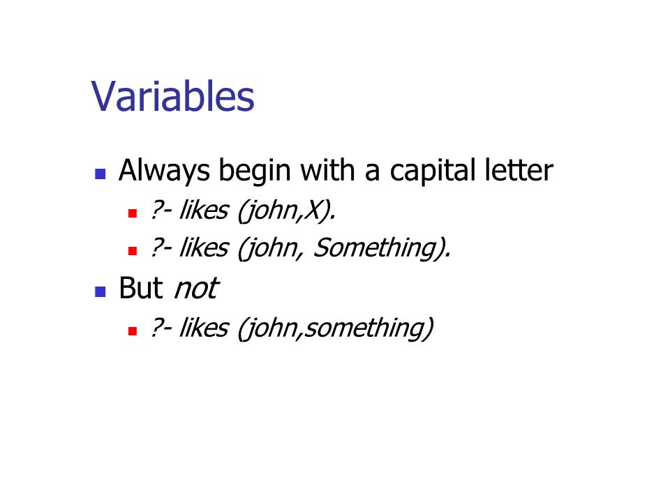 Variables Always begin with a capital letter - likes (john,X).