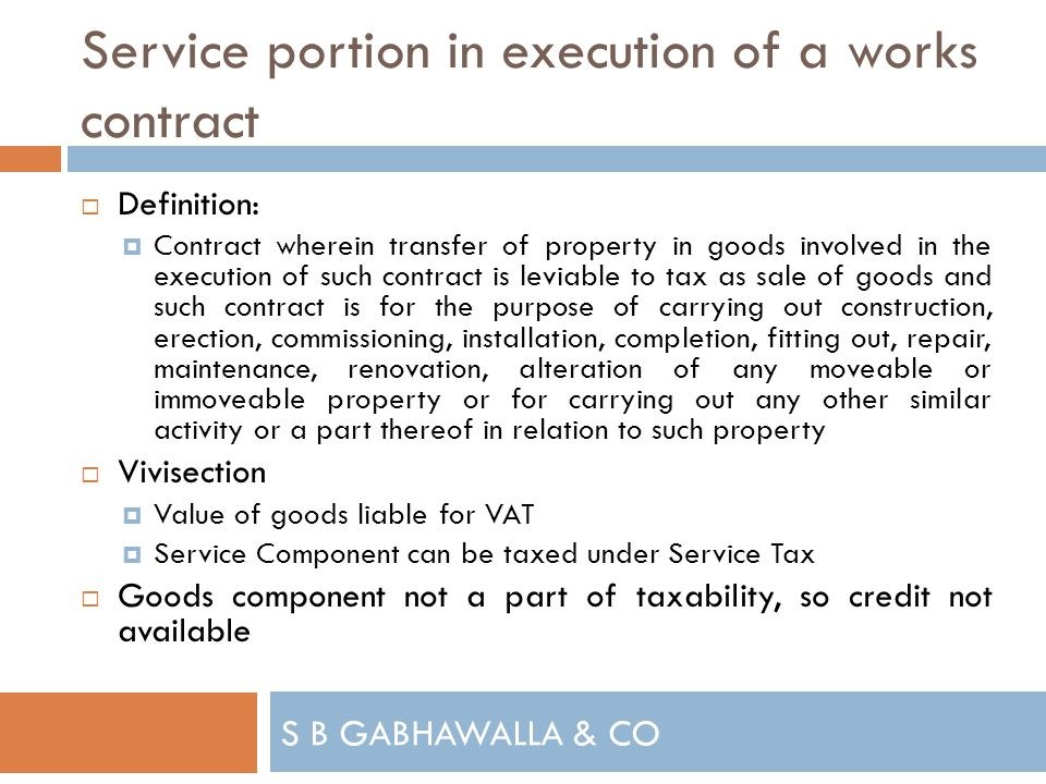 S B GABHAWALLA & CO Service portion in execution of a works contract Definition: Contract wherein transfer of property in goods involved in the execution of such contract is leviable to tax as sale of goods and such contract is for the purpose of carrying out construction, erection, commissioning, installation, completion, fitting out, repair, maintenance, renovation, alteration of any moveable or immoveable property or for carrying out any other similar activity or a part thereof in relation to such property Vivisection Value of goods liable for VAT Service Component can be taxed under Service Tax Goods component not a part of taxability, so credit not available