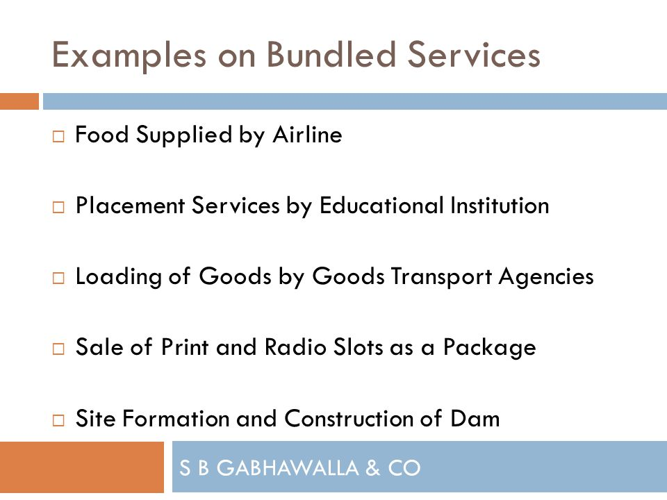 S B GABHAWALLA & CO Examples on Bundled Services Food Supplied by Airline Placement Services by Educational Institution Loading of Goods by Goods Transport Agencies Sale of Print and Radio Slots as a Package Site Formation and Construction of Dam