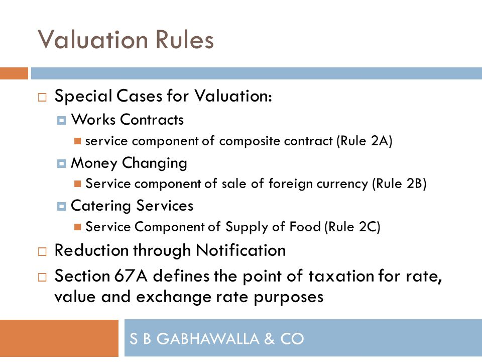 S B GABHAWALLA & CO Valuation Rules Special Cases for Valuation: Works Contracts service component of composite contract (Rule 2A) Money Changing Service component of sale of foreign currency (Rule 2B) Catering Services Service Component of Supply of Food (Rule 2C) Reduction through Notification Section 67A defines the point of taxation for rate, value and exchange rate purposes