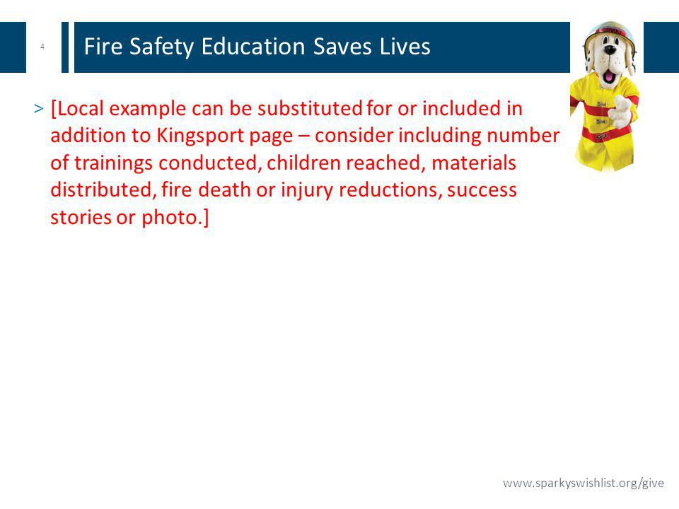 4 www.sparkyswishlist.org/give > [Local example can be substituted for or included in addition to Kingsport page – consider including number of trainings conducted, children reached, materials distributed, fire death or injury reductions, success stories or photo.] Fire Safety Education Saves Lives