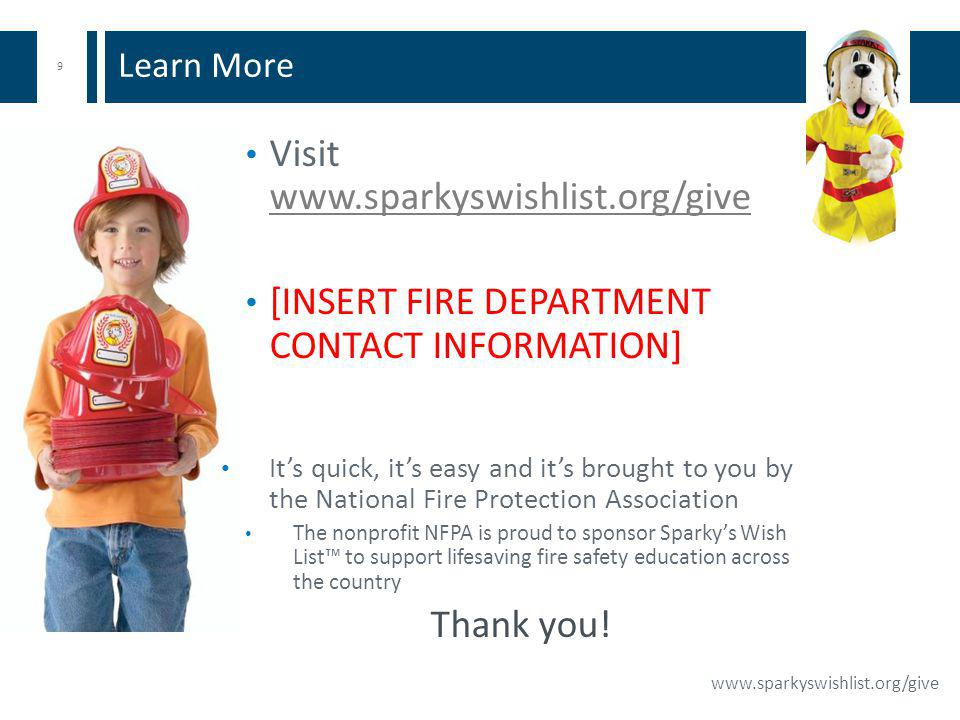 9 www.sparkyswishlist.org/give Visit www.sparkyswishlist.org/give www.sparkyswishlist.org/give [INSERT FIRE DEPARTMENT CONTACT INFORMATION] Its quick, its easy and its brought to you by the National Fire Protection Association The nonprofit NFPA is proud to sponsor Sparkys Wish List to support lifesaving fire safety education across the country Thank you.