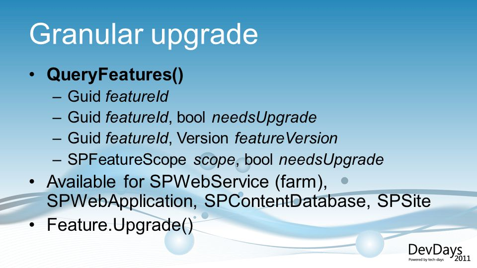Granular upgrade QueryFeatures() –Guid featureId –Guid featureId, bool needsUpgrade –Guid featureId, Version featureVersion –SPFeatureScope scope, bool needsUpgrade Available for SPWebService (farm), SPWebApplication, SPContentDatabase, SPSite Feature.Upgrade()