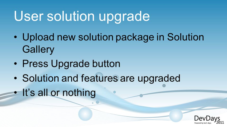 User solution upgrade Upload new solution package in Solution Gallery Press Upgrade button Solution and features are upgraded Its all or nothing