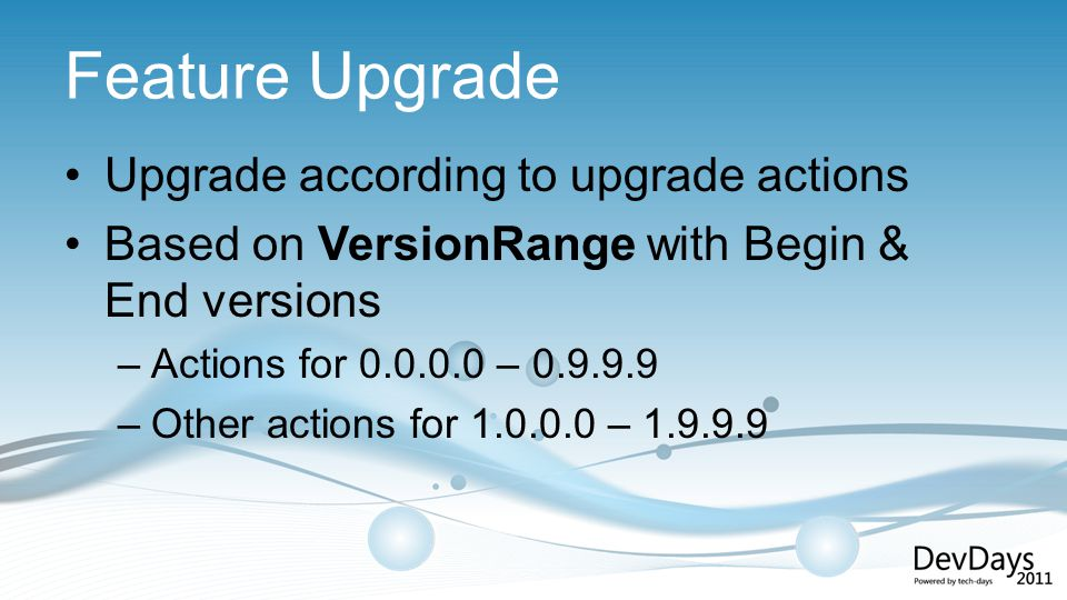 Feature Upgrade Upgrade according to upgrade actions Based on VersionRange with Begin & End versions –Actions for 0.0.0.0 – 0.9.9.9 –Other actions for 1.0.0.0 – 1.9.9.9