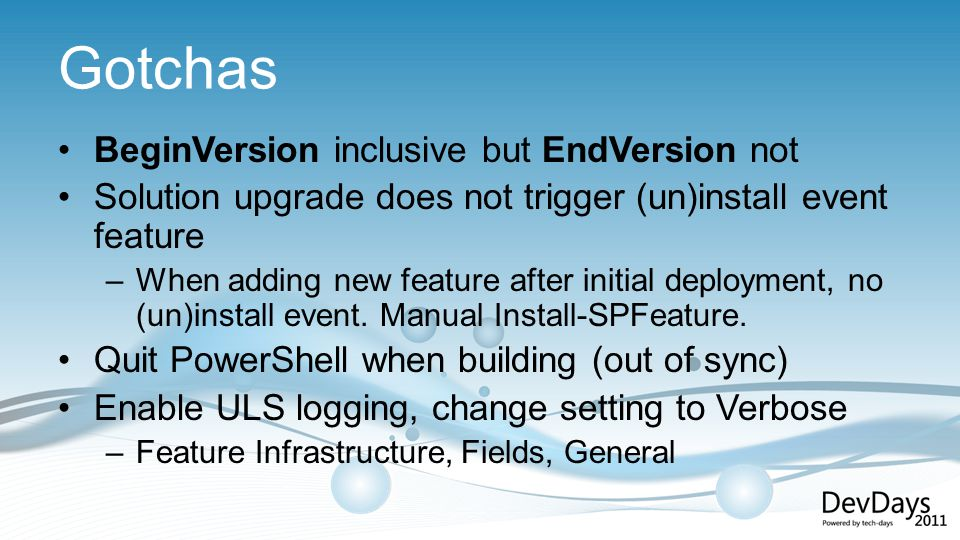 Gotchas BeginVersion inclusive but EndVersion not Solution upgrade does not trigger (un)install event feature –When adding new feature after initial deployment, no (un)install event.