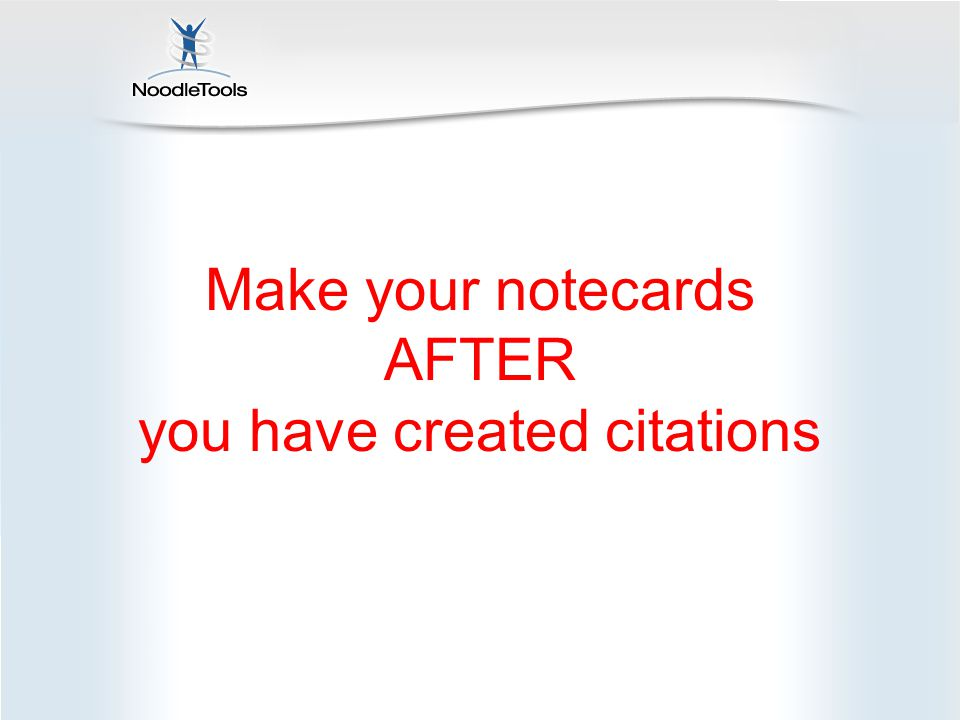 Make your notecards AFTER you have created citations