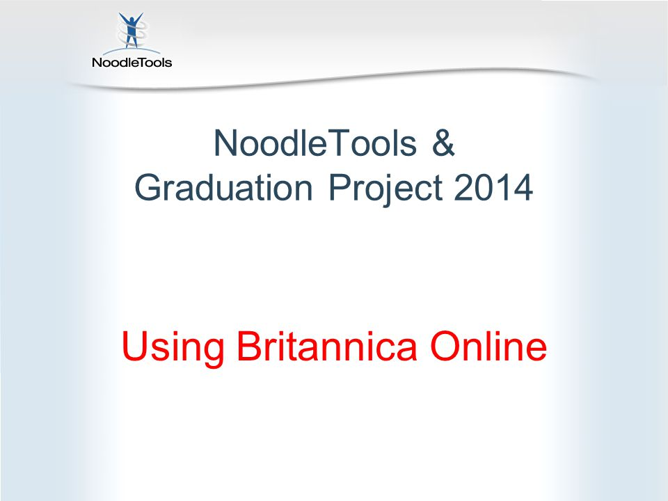 NoodleTools & Graduation Project 2014 Using Britannica Online