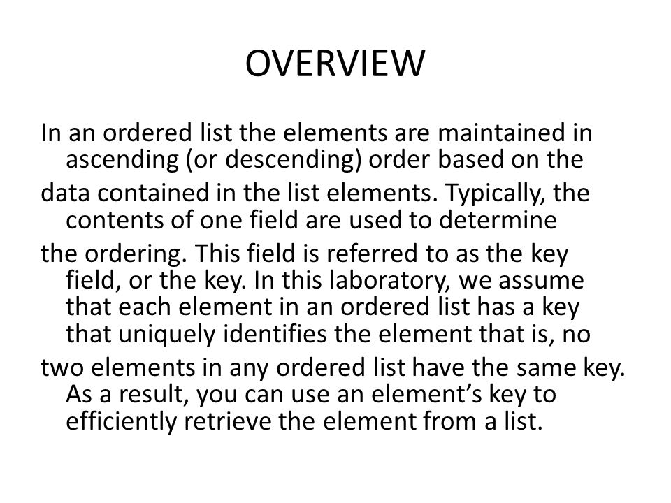 OVERVIEW In an ordered list the elements are maintained in ascending (or descending) order based on the data contained in the list elements.