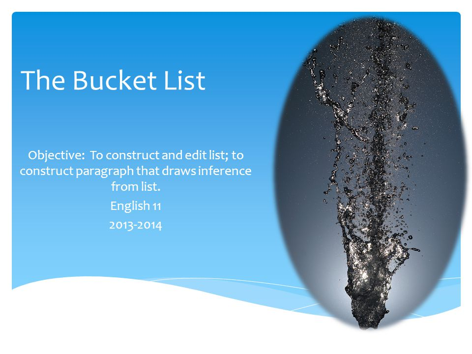 The Bucket List Objective: To construct and edit list; to construct paragraph that draws inference from list.