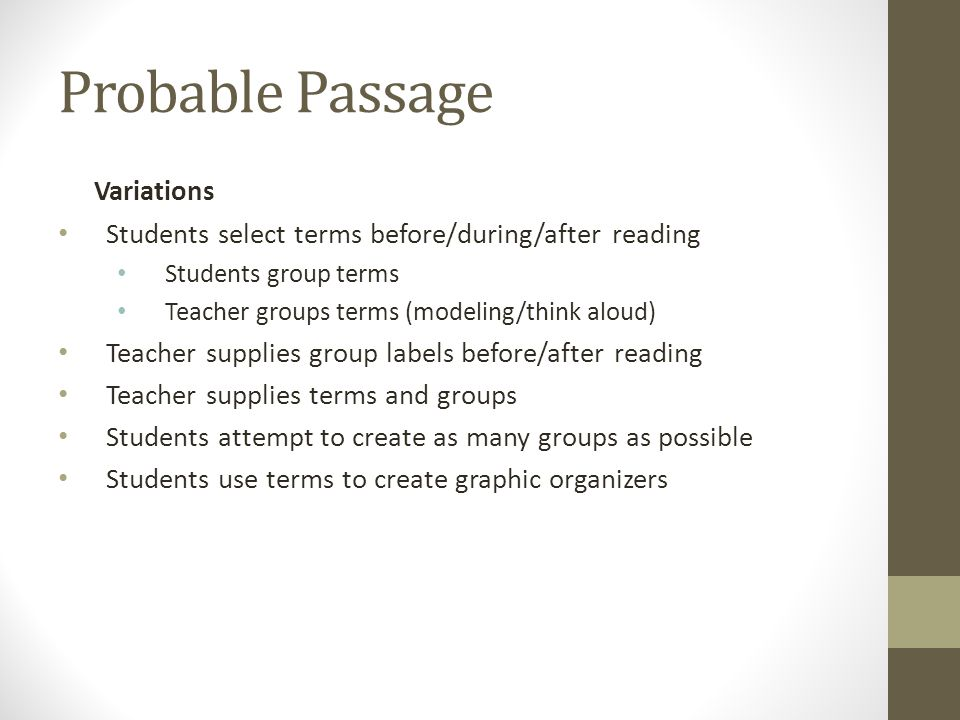Probable Passage Variations Students select terms before/during/after reading Students group terms Teacher groups terms (modeling/think aloud) Teacher supplies group labels before/after reading Teacher supplies terms and groups Students attempt to create as many groups as possible Students use terms to create graphic organizers