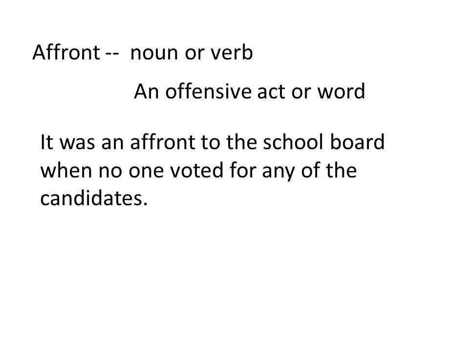Affront -- noun or verb An offensive act or word It was an affront to the school board when no one voted for any of the candidates.