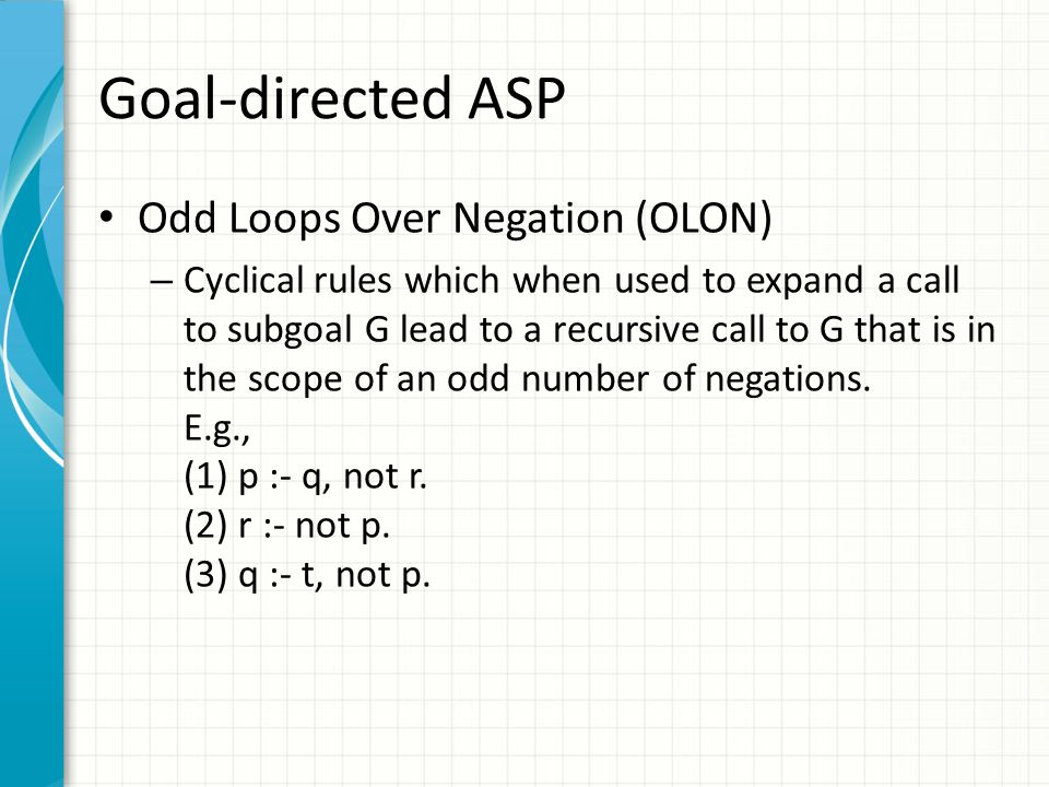 Goal-directed ASP Odd Loops Over Negation (OLON) – Cyclical rules which when used to expand a call to subgoal G lead to a recursive call to G that is in the scope of an odd number of negations.