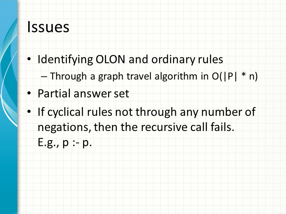 Issues Identifying OLON and ordinary rules – Through a graph travel algorithm in O(|P| * n) Partial answer set If cyclical rules not through any number of negations, then the recursive call fails.