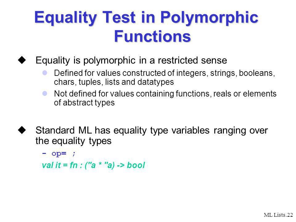 ML Lists.22 Equality Test in Polymorphic Functions Equality is polymorphic in a restricted sense Defined for values constructed of integers, strings, booleans, chars, tuples, lists and datatypes Not defined for values containing functions, reals or elements of abstract types Standard ML has equality type variables ranging over the equality types - op= ; val it = fn : ( a * a) -> bool