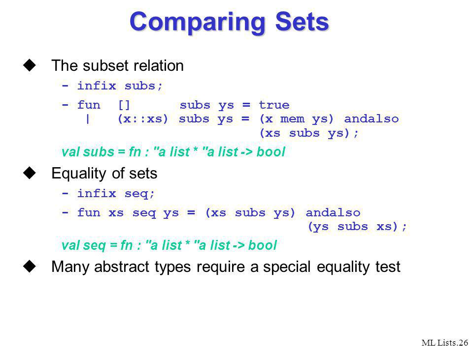 ML Lists.26 Comparing Sets The subset relation - infix subs; - fun [] subs ys = true | (x::xs) subs ys = (x mem ys) andalso (xs subs ys); val subs = fn : a list * a list -> bool Equality of sets - infix seq; - fun xs seq ys = (xs subs ys) andalso (ys subs xs); val seq = fn : a list * a list -> bool Many abstract types require a special equality test