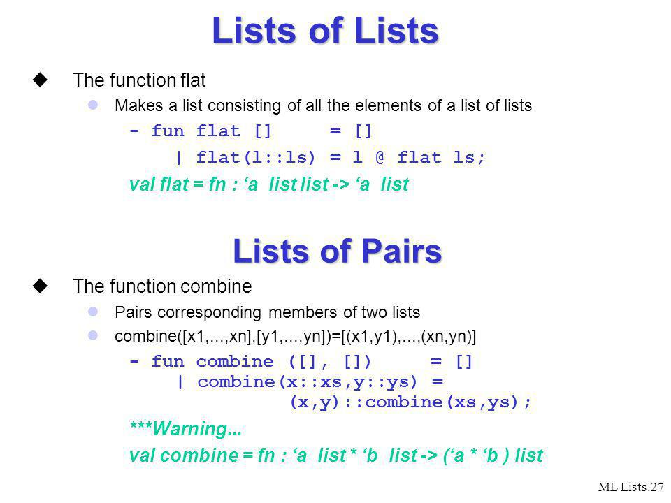 ML Lists.27 Lists of Lists The function flat Makes a list consisting of all the elements of a list of lists - fun flat [] = [] | flat(l::ls) = l @ flat ls; val flat = fn : a list list -> a list Lists of Pairs The function combine Pairs corresponding members of two lists combine([x1,...,xn],[y1,...,yn])=[(x1,y1),...,(xn,yn)] - fun combine ([], []) = [] | combine(x::xs,y::ys) = (x,y)::combine(xs,ys); ***Warning...