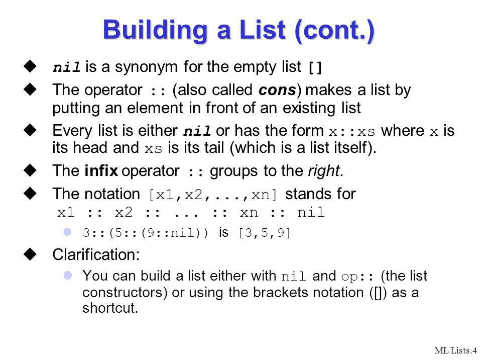 ML Lists.4 Building a List (cont.) nil is a synonym for the empty list [] The operator :: (also called cons) makes a list by putting an element in front of an existing list Every list is either nil or has the form x::xs where x is its head and xs is its tail (which is a list itself).