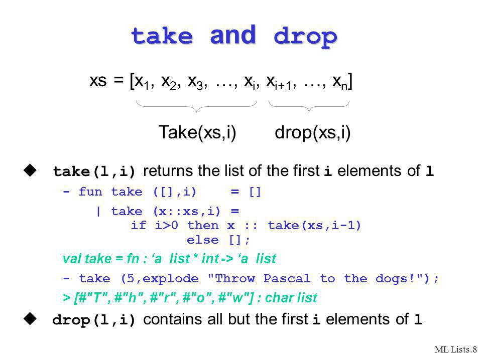 ML Lists.8 take and drop take(l,i) returns the list of the first i elements of l - fun take ([],i) = [] | take (x::xs,i) = if i>0 then x :: take(xs,i-1) else []; val take = fn : a list * int -> a list - take (5,explode Throw Pascal to the dogs! ); > [# T , # h , # r , # o , # w ] : char list drop(l,i) contains all but the first i elements of l xs = [x 1, x 2, x 3, …, x i, x i+1, …, x n ] Take(xs,i)drop(xs,i)