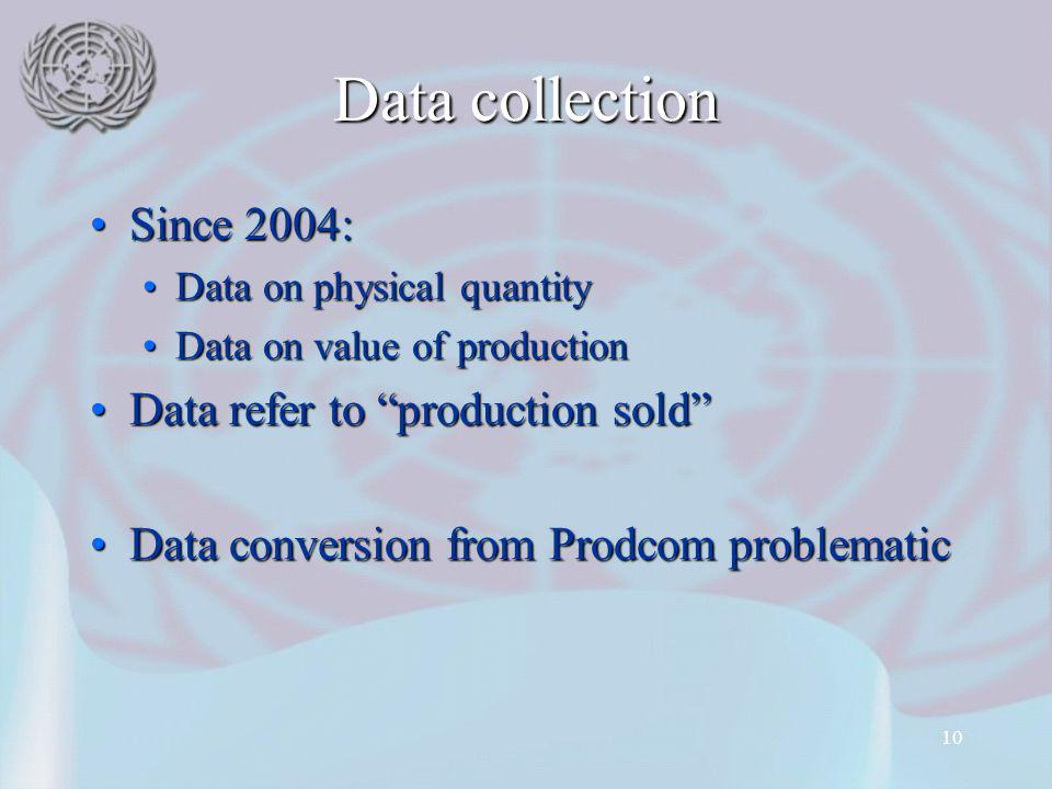 10 Data collection Since 2004:Since 2004: Data on physical quantityData on physical quantity Data on value of productionData on value of production Data refer to production soldData refer to production sold Data conversion from Prodcom problematicData conversion from Prodcom problematic