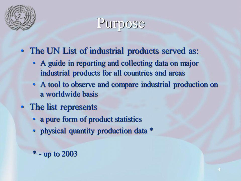 4 Purpose The UN List of industrial products served as:The UN List of industrial products served as: A guide in reporting and collecting data on major industrial products for all countries and areasA guide in reporting and collecting data on major industrial products for all countries and areas A tool to observe and compare industrial production on a worldwide basisA tool to observe and compare industrial production on a worldwide basis The list representsThe list represents a pure form of product statisticsa pure form of product statistics physical quantity production data *physical quantity production data * * - up to 2003