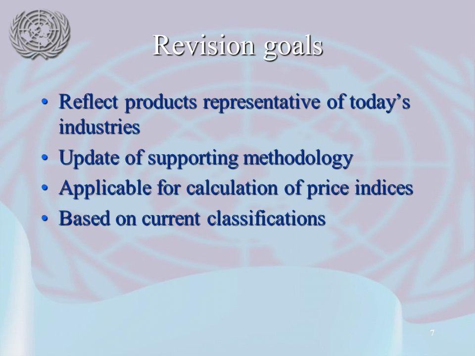 7 Revision goals Reflect products representative of todays industriesReflect products representative of todays industries Update of supporting methodologyUpdate of supporting methodology Applicable for calculation of price indicesApplicable for calculation of price indices Based on current classificationsBased on current classifications