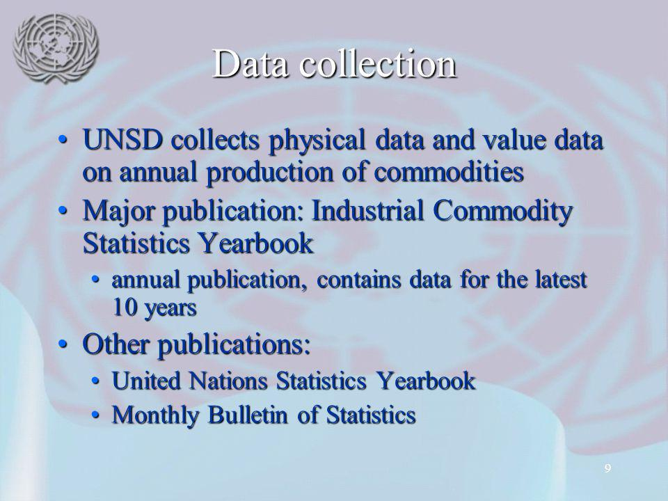 9 Data collection UNSD collects physical data and value data on annual production of commoditiesUNSD collects physical data and value data on annual production of commodities Major publication: Industrial Commodity Statistics YearbookMajor publication: Industrial Commodity Statistics Yearbook annual publication, contains data for the latest 10 yearsannual publication, contains data for the latest 10 years Other publications:Other publications: United Nations Statistics YearbookUnited Nations Statistics Yearbook Monthly Bulletin of StatisticsMonthly Bulletin of Statistics