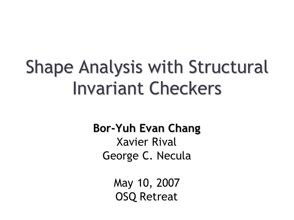Shape Analysis with Structural Invariant Checkers Bor-Yuh Evan Chang Xavier Rival George C.