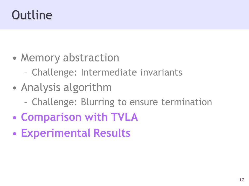 17 Outline Memory abstraction –Challenge: Intermediate invariants Analysis algorithm –Challenge: Blurring to ensure termination Comparison with TVLA Experimental Results
