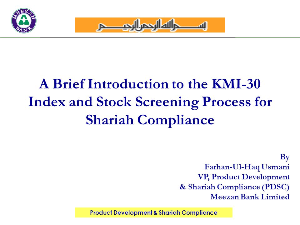 Product Development & Shariah Compliance By Farhan-Ul-Haq Usmani VP, Product Development & Shariah Compliance (PDSC) Meezan Bank Limited A Brief Introduction to the KMI-30 Index and Stock Screening Process for Shariah Compliance