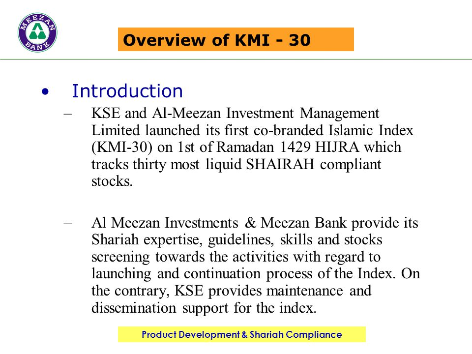 Product Development & Shariah Compliance Overview of KMI - 30 Introduction –KSE and Al-Meezan Investment Management Limited launched its first co-branded Islamic Index (KMI-30) on 1st of Ramadan 1429 HIJRA which tracks thirty most liquid SHAIRAH compliant stocks.