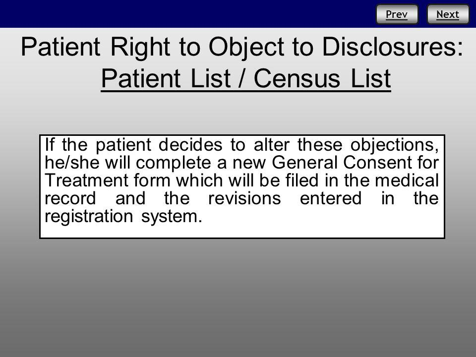 PrevNext Patient Right to Object to Disclosures: Patient List / Census List If the patient decides to alter these objections, he/she will complete a new General Consent for Treatment form which will be filed in the medical record and the revisions entered in the registration system.