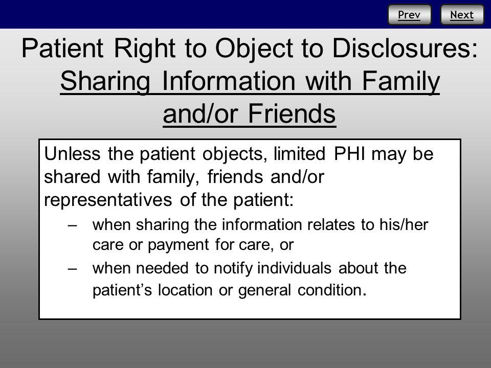 PrevNext Patient Right to Object to Disclosures: Sharing Information with Family and/or Friends Unless the patient objects, limited PHI may be shared with family, friends and/or representatives of the patient: –when sharing the information relates to his/her care or payment for care, or –when needed to notify individuals about the patients location or general condition.