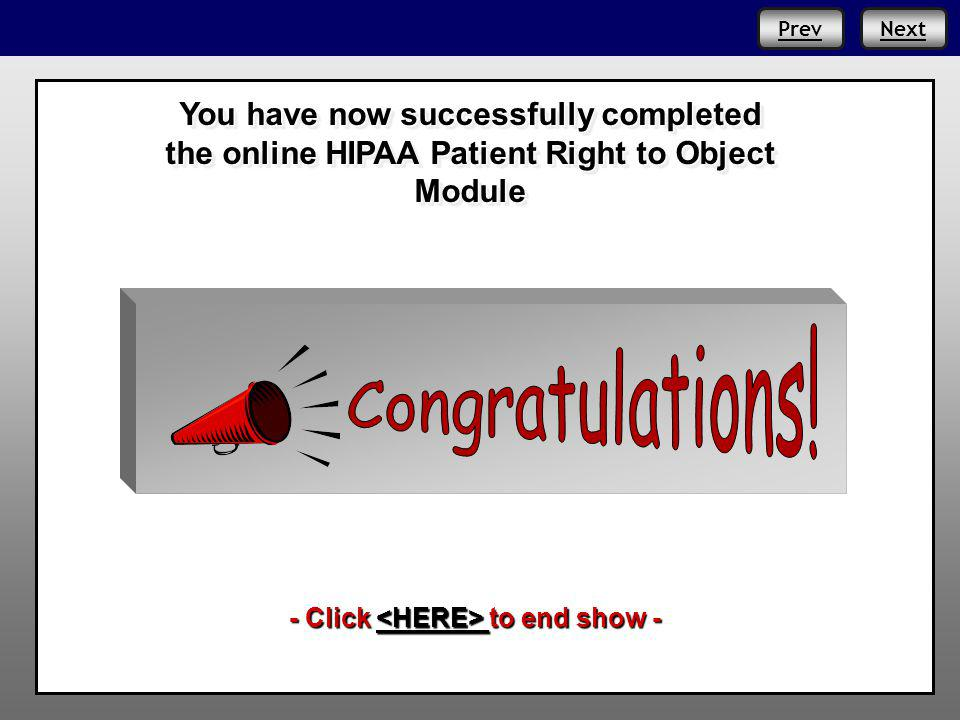 PrevNext You have now successfully completed the online HIPAA Patient Right to Object Module - Click to end show - Prev