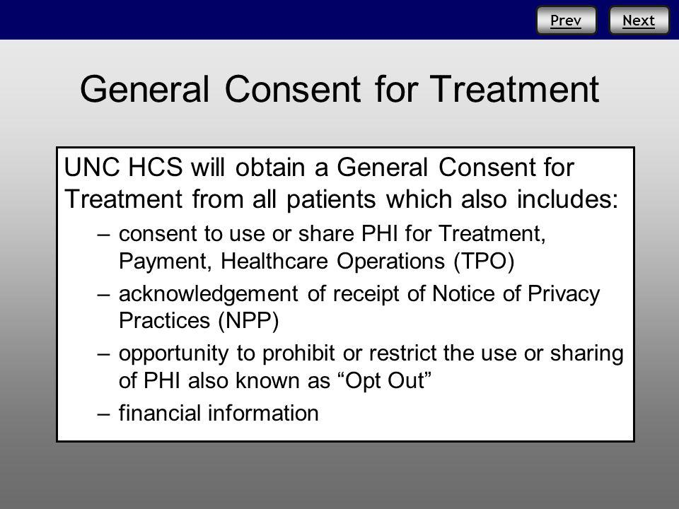 PrevNext General Consent for Treatment UNC HCS will obtain a General Consent for Treatment from all patients which also includes: –consent to use or share PHI for Treatment, Payment, Healthcare Operations (TPO) –acknowledgement of receipt of Notice of Privacy Practices (NPP) –opportunity to prohibit or restrict the use or sharing of PHI also known as Opt Out –financial information