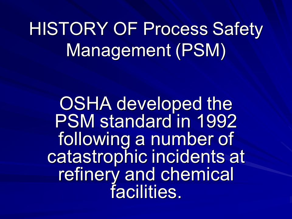 HISTORY OF Process Safety Management (PSM) OSHA developed the PSM standard in 1992 following a number of catastrophic incidents at refinery and chemical facilities.