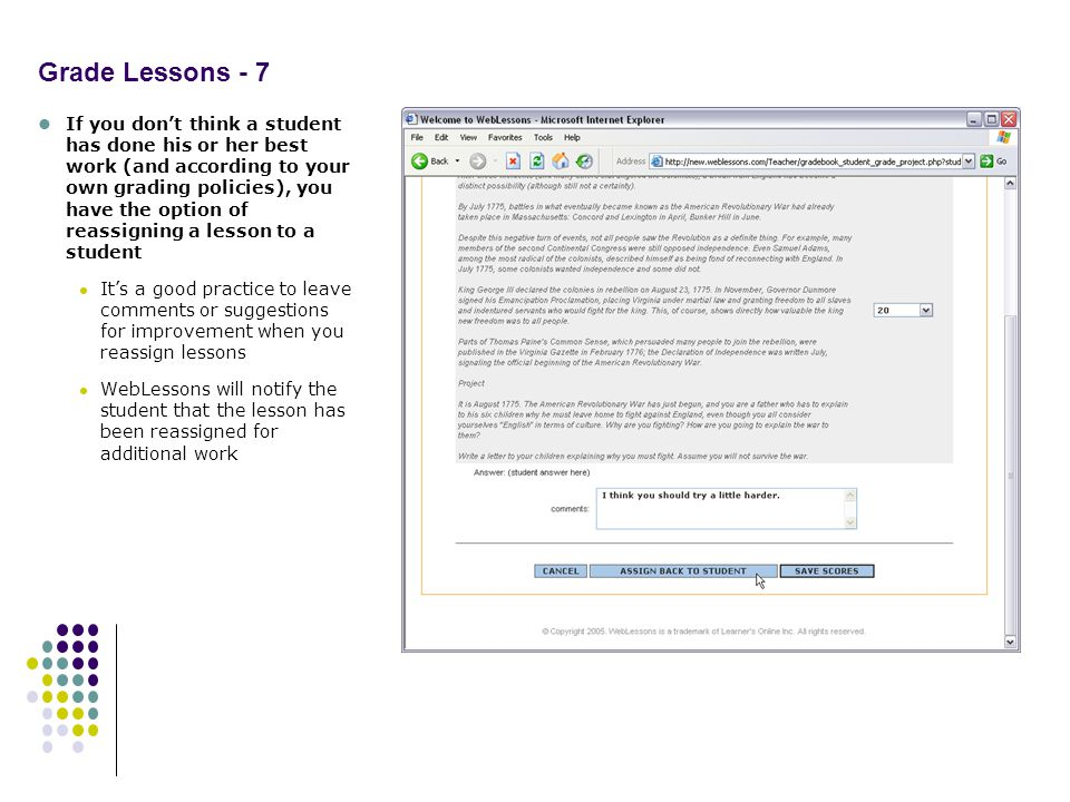 Grade Lessons - 7 If you dont think a student has done his or her best work (and according to your own grading policies), you have the option of reassigning a lesson to a student Its a good practice to leave comments or suggestions for improvement when you reassign lessons WebLessons will notify the student that the lesson has been reassigned for additional work