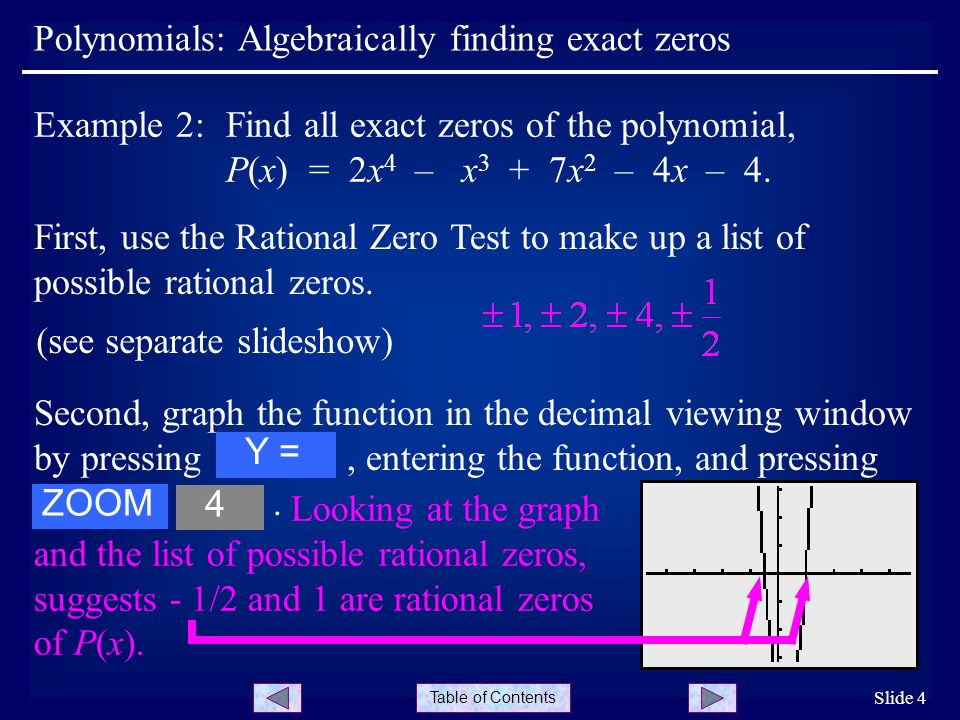 Table of Contents Polynomials: Algebraically finding exact zeros Slide 4 Example 2:Find all exact zeros of the polynomial, P(x) = 2x 4 – x 3 + 7x 2 – 4x – 4.