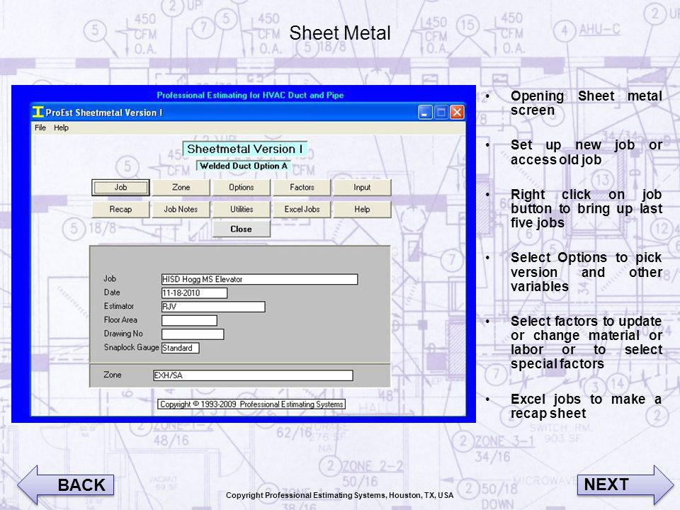 Sheet Metal Opening Sheet metal screen Set up new job or access old job Right click on job button to bring up last five jobs Select Options to pick version and other variables Select factors to update or change material or labor or to select special factors Excel jobs to make a recap sheet BACK NEXT Copyright Professional Estimating Systems, Houston, TX, USA
