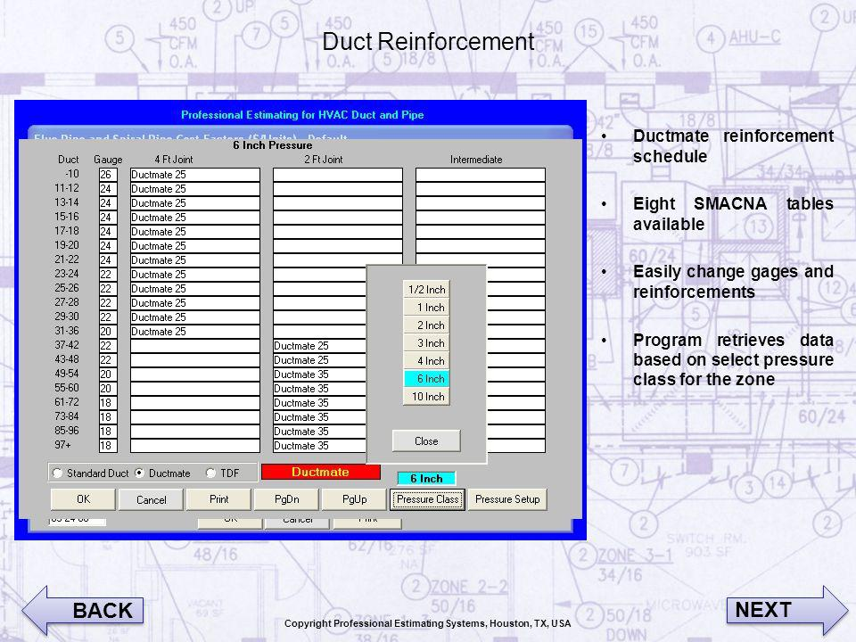 Duct Reinforcement Ductmate reinforcement schedule Eight SMACNA tables available Easily change gages and reinforcements Program retrieves data based on select pressure class for the zone BACK NEXT Copyright Professional Estimating Systems, Houston, TX, USA
