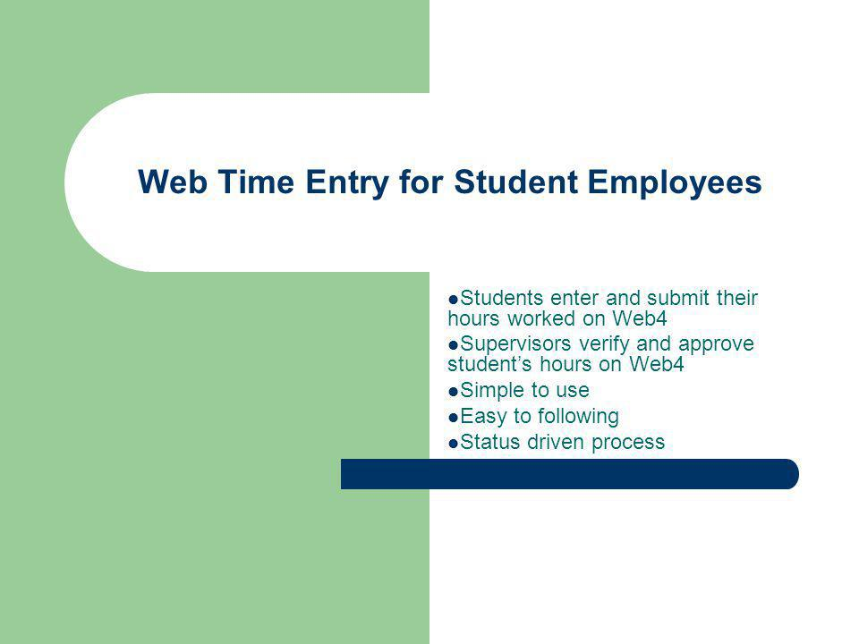 Web Time Entry for Student Employees Students enter and submit their hours worked on Web4 Supervisors verify and approve students hours on Web4 Simple to use Easy to following Status driven process