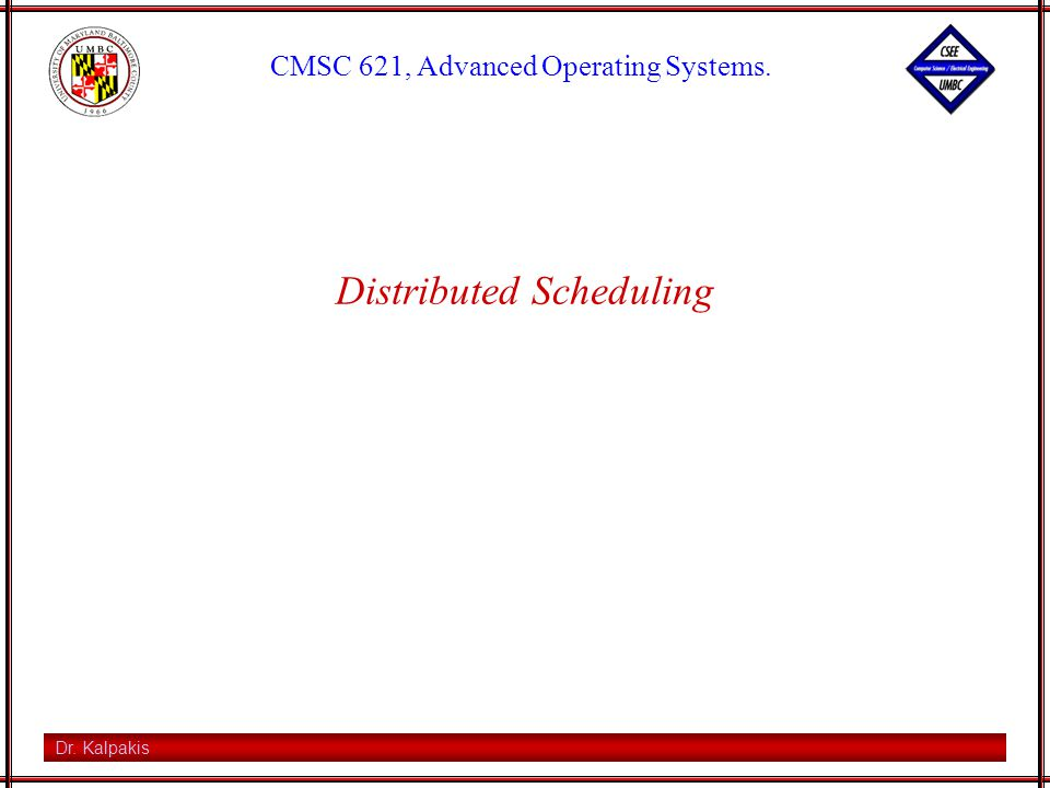 Dr. Kalpakis CMSC 621, Advanced Operating Systems. Distributed Scheduling
