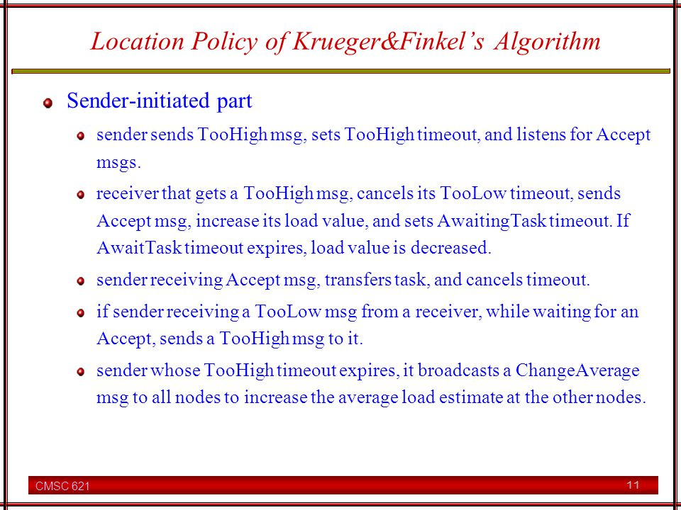 CMSC 621 11 Location Policy of Krueger&Finkels Algorithm Sender-initiated part sender sends TooHigh msg, sets TooHigh timeout, and listens for Accept msgs.