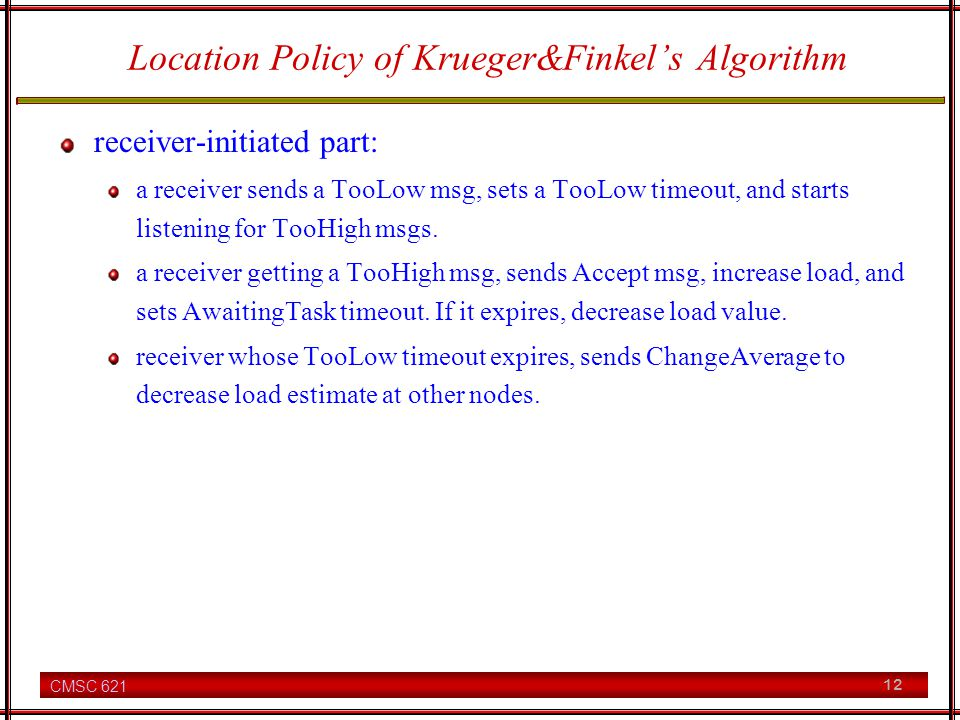 CMSC 621 12 Location Policy of Krueger&Finkels Algorithm receiver-initiated part: a receiver sends a TooLow msg, sets a TooLow timeout, and starts listening for TooHigh msgs.
