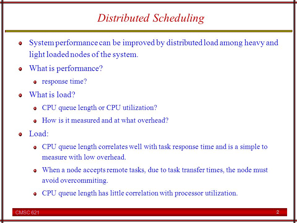 CMSC 621 2 Distributed Scheduling System performance can be improved by distributed load among heavy and light loaded nodes of the system.