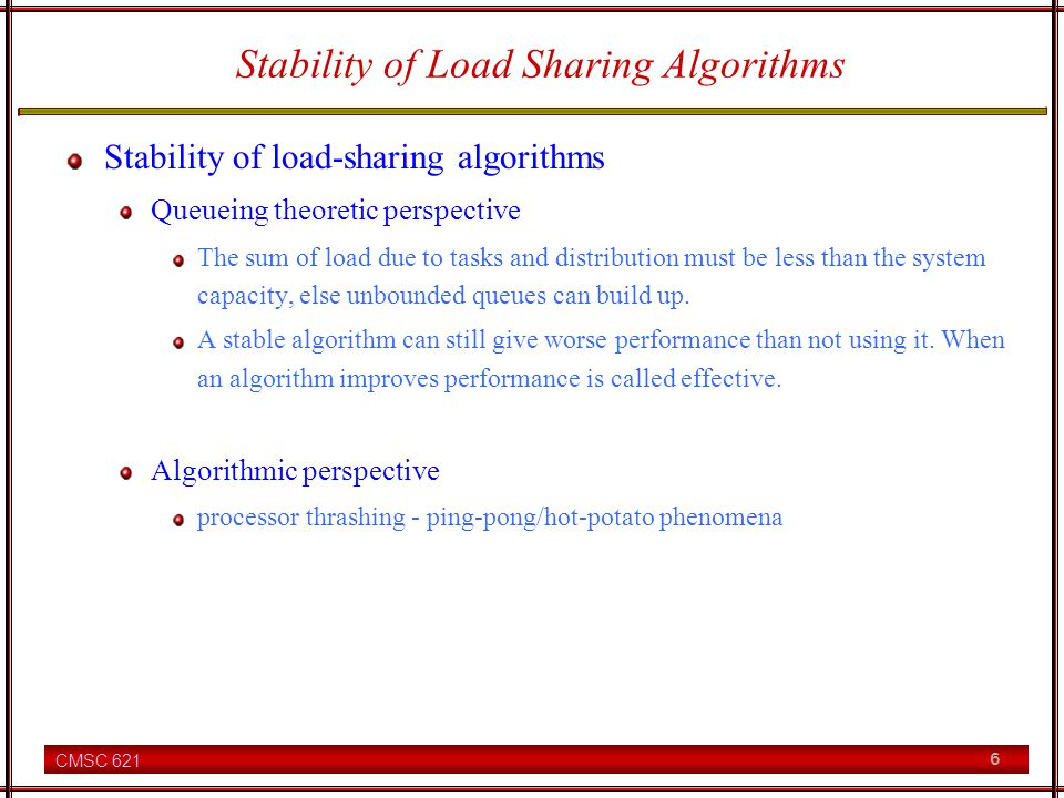 CMSC 621 6 Stability of Load Sharing Algorithms Stability of load-sharing algorithms Queueing theoretic perspective The sum of load due to tasks and distribution must be less than the system capacity, else unbounded queues can build up.