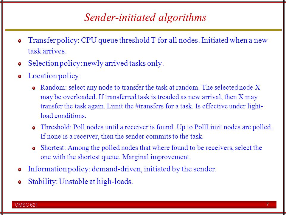 CMSC 621 7 Sender-initiated algorithms Transfer policy: CPU queue threshold T for all nodes.