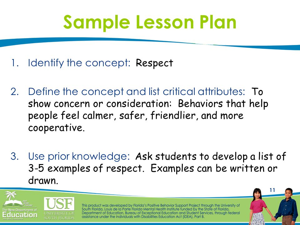 11 Sample Lesson Plan 1.Identify the concept: Respect 2.Define the concept and list critical attributes: To show concern or consideration: Behaviors that help people feel calmer, safer, friendlier, and more cooperative.