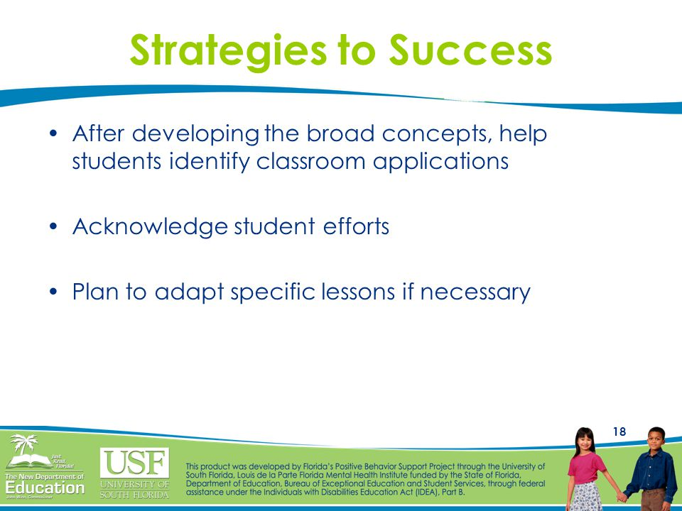 18 Strategies to Success After developing the broad concepts, help students identify classroom applications Acknowledge student efforts Plan to adapt specific lessons if necessary