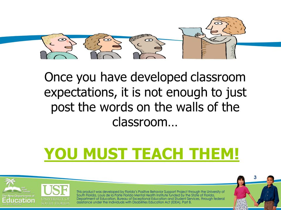 3 Once you have developed classroom expectations, it is not enough to just post the words on the walls of the classroom… YOU MUST TEACH THEM!